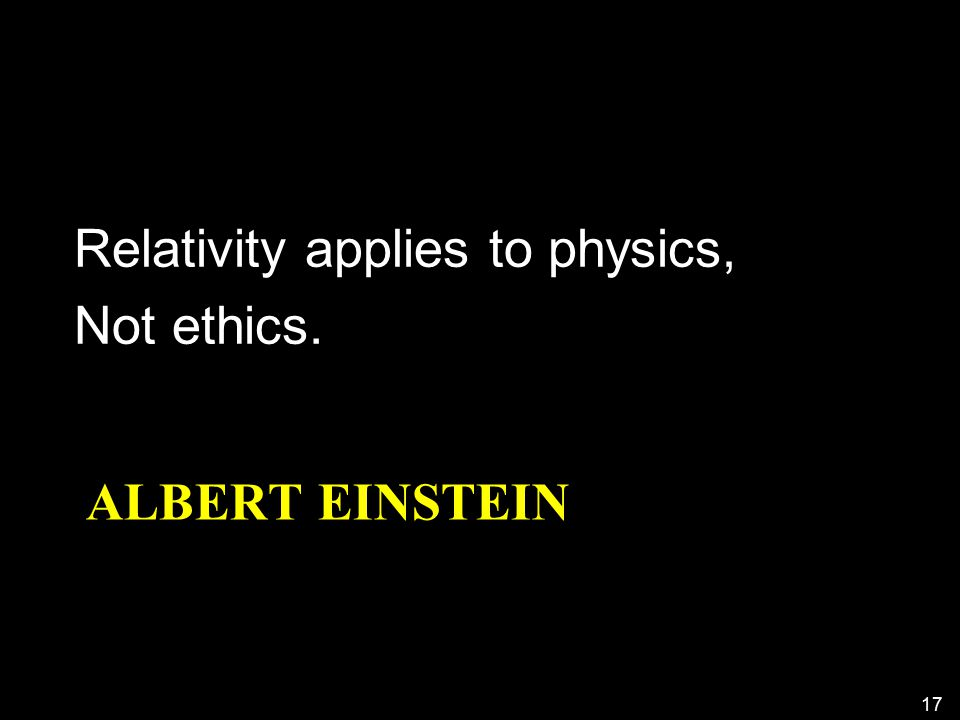ALBERT EINSTEIN Relativity applies to physics, Not ethics. 17