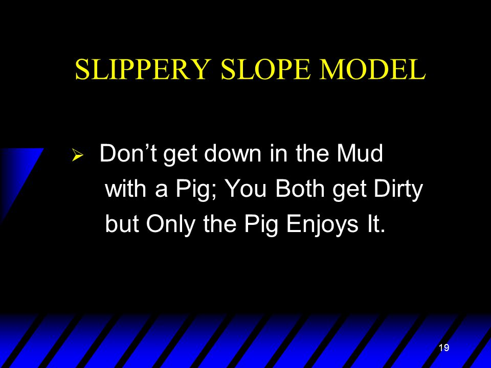 19 SLIPPERY SLOPE MODEL  Don't get down in the Mud with a Pig; You Both get Dirty but Only the Pig Enjoys It.