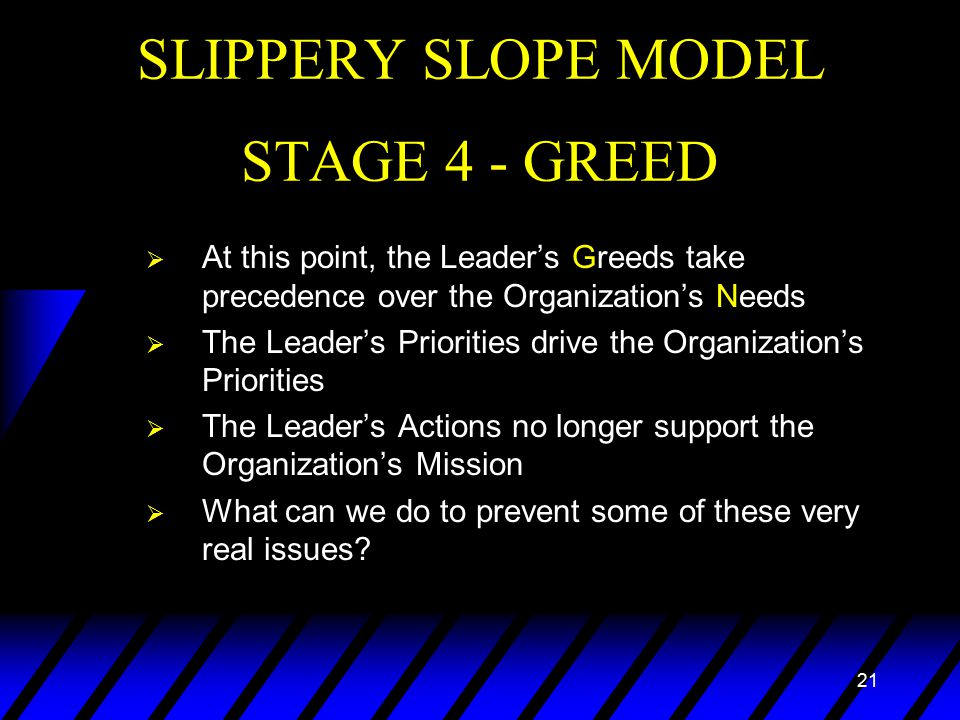 21 SLIPPERY SLOPE MODEL STAGE 4 - GREED  At this point, the Leader's Greeds take precedence over the Organization's Needs  The Leader's Priorities drive the Organization's Priorities  The Leader's Actions no longer support the Organization's Mission  What can we do to prevent some of these very real issues