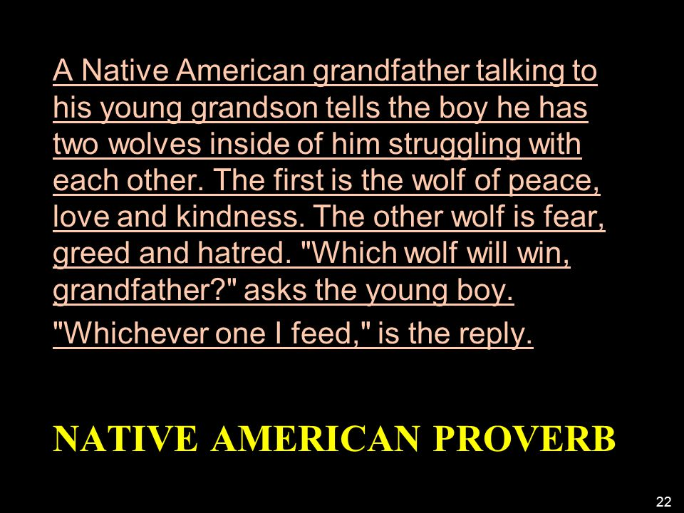 NATIVE AMERICAN PROVERB A Native American grandfather talking to his young grandson tells the boy he has two wolves inside of him struggling with each other.