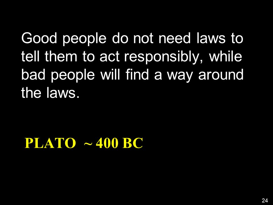 PLATO ~ 400 BC Good people do not need laws to tell them to act responsibly, while bad people will find a way around the laws.