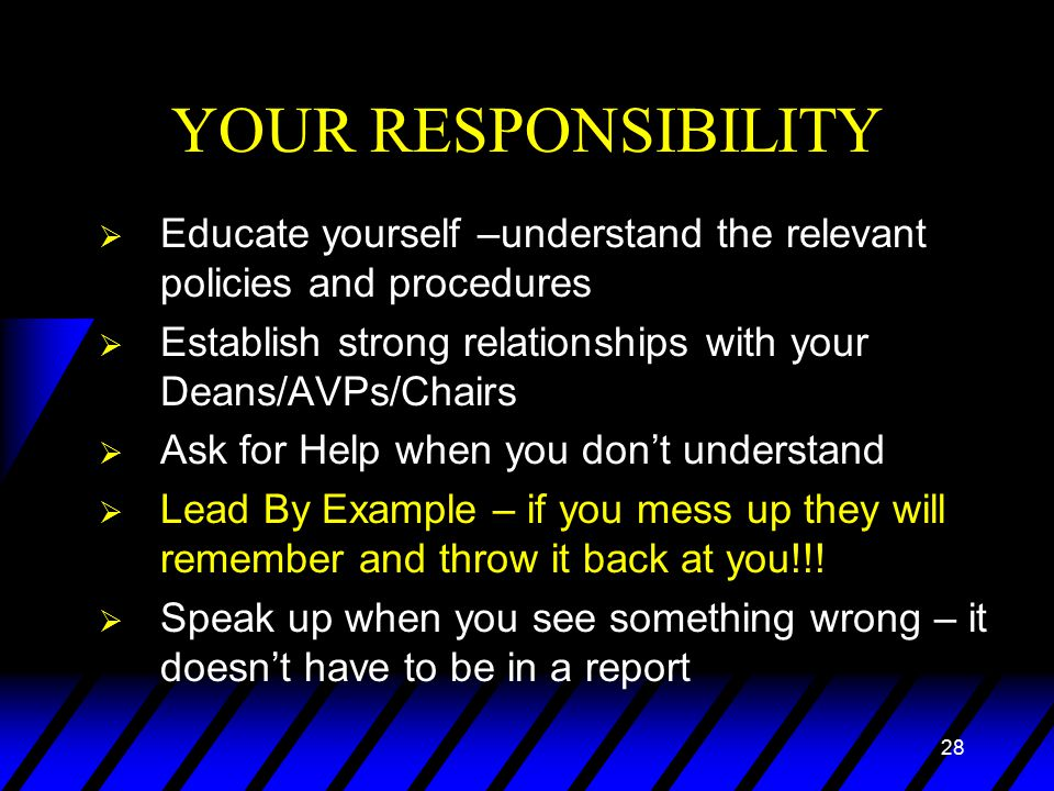 28 YOUR RESPONSIBILITY  Educate yourself –understand the relevant policies and procedures  Establish strong relationships with your Deans/AVPs/Chairs  Ask for Help when you don't understand  Lead By Example – if you mess up they will remember and throw it back at you!!.