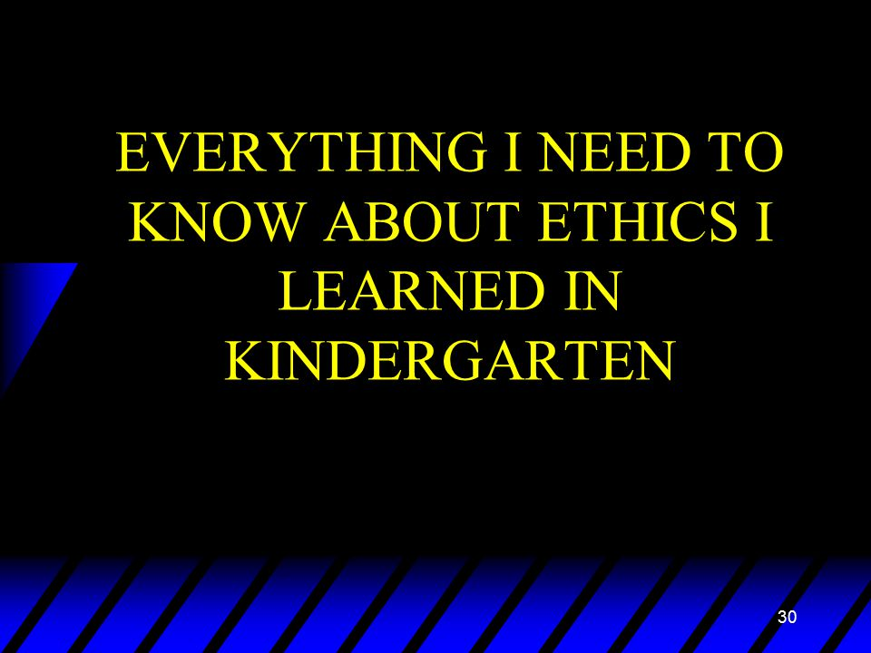 30 EVERYTHING I NEED TO KNOW ABOUT ETHICS I LEARNED IN KINDERGARTEN