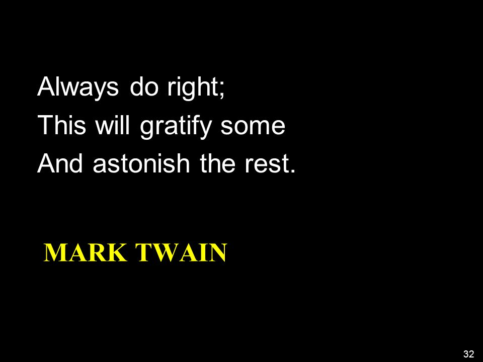 MARK TWAIN Always do right; This will gratify some And astonish the rest. 32