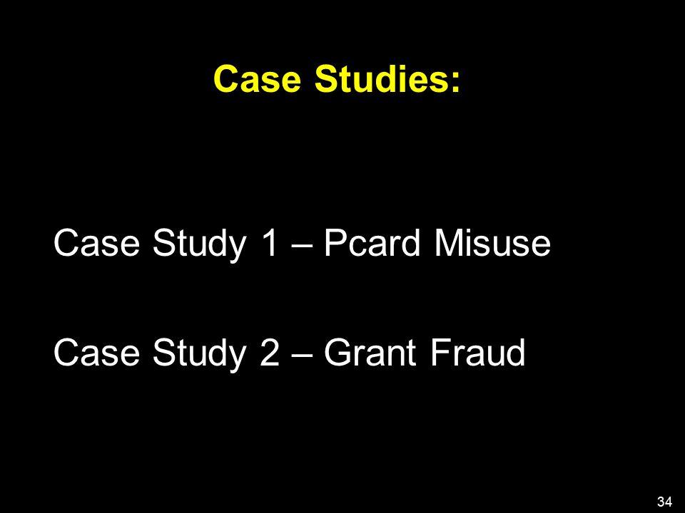 Case Studies: Case Study 1 – Pcard Misuse Case Study 2 – Grant Fraud 34