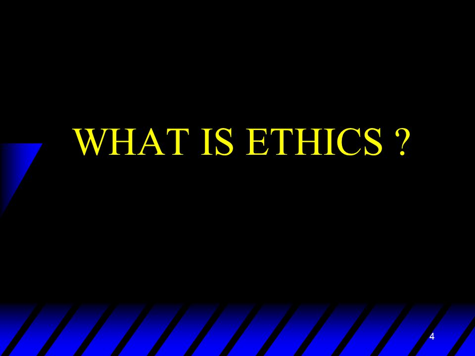 4 WHAT IS ETHICS