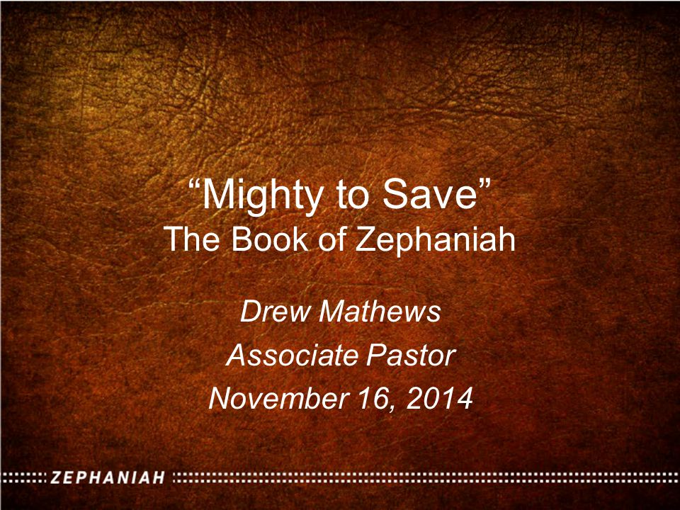 Mighty to Save The Book of Zephaniah Drew Mathews Associate Pastor November 16, 2014