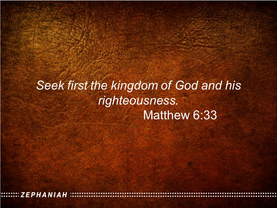 Seek first the kingdom of God and his righteousness. Matthew 6:33