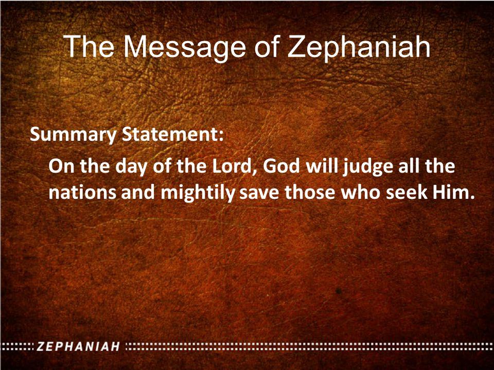 The Message of Zephaniah Summary Statement: On the day of the Lord, God will judge all the nations and mightily save those who seek Him.