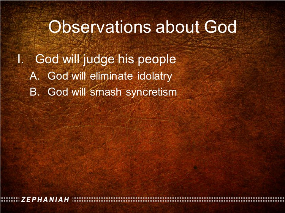 Observations about God I.God will judge his people A.God will eliminate idolatry B.God will smash syncretism C.God will condemn complacency