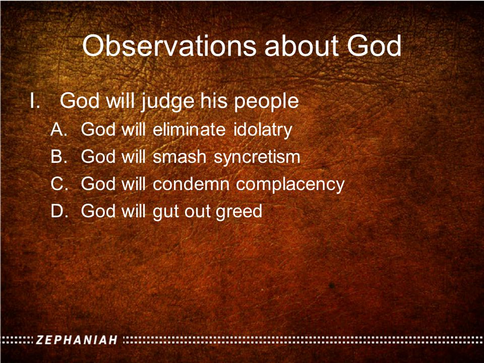 Observations about God I.God will judge his people A.God will eliminate idolatry B.God will smash syncretism C.God will condemn complacency D.God will gut out greed