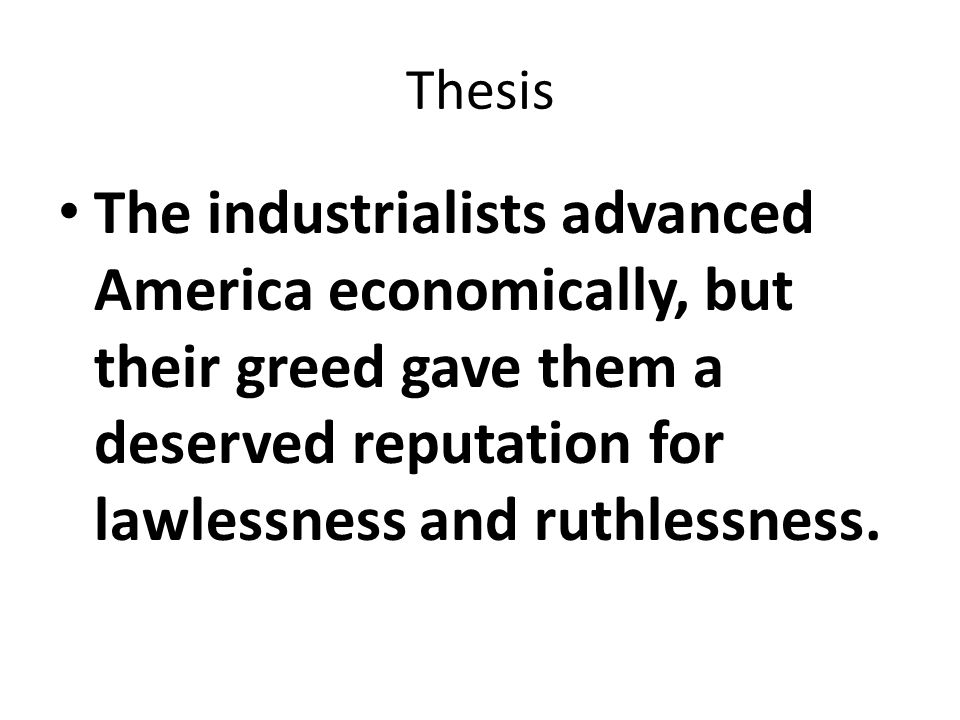 Thesis The industrialists advanced America economically, but their greed gave them a deserved reputation for lawlessness and ruthlessness.