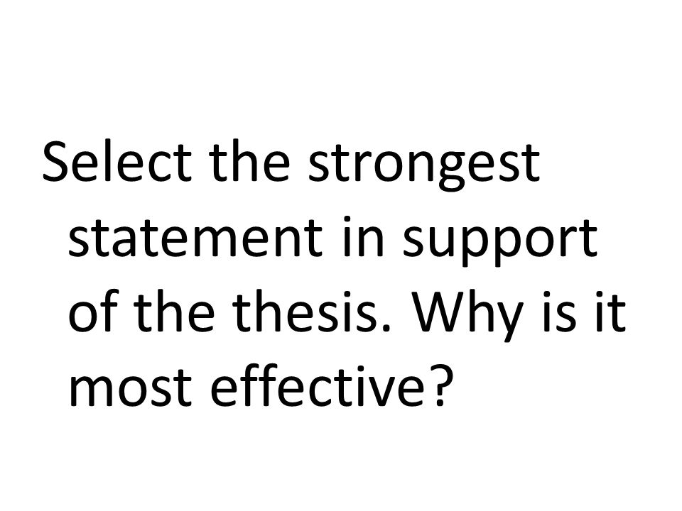 Select the strongest statement in support of the thesis. Why is it most effective?