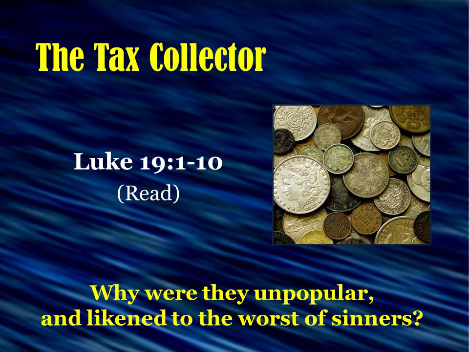 The Tax Collector Luke 19:1-10 (Read) Why were they unpopular, and likened to the worst of sinners