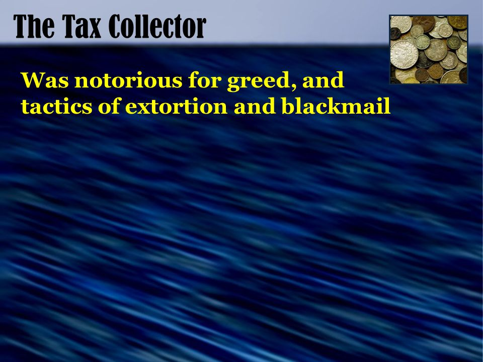 The Tax Collector Was notorious for greed, and tactics of extortion and blackmail