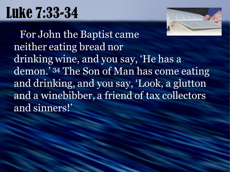 Luke 7:33-34 For John the Baptist came neither eating bread nor drinking wine, and you say, 'He has a demon.' 34 The Son of Man has come eating and drinking, and you say, 'Look, a glutton and a winebibber, a friend of tax collectors and sinners!'