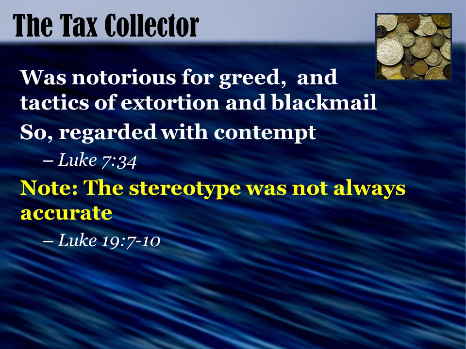 The Tax Collector Was notorious for greed, and tactics of extortion and blackmail So, regarded with contempt – Luke 7:34 Note: The stereotype was not always accurate – Luke 19:7-10
