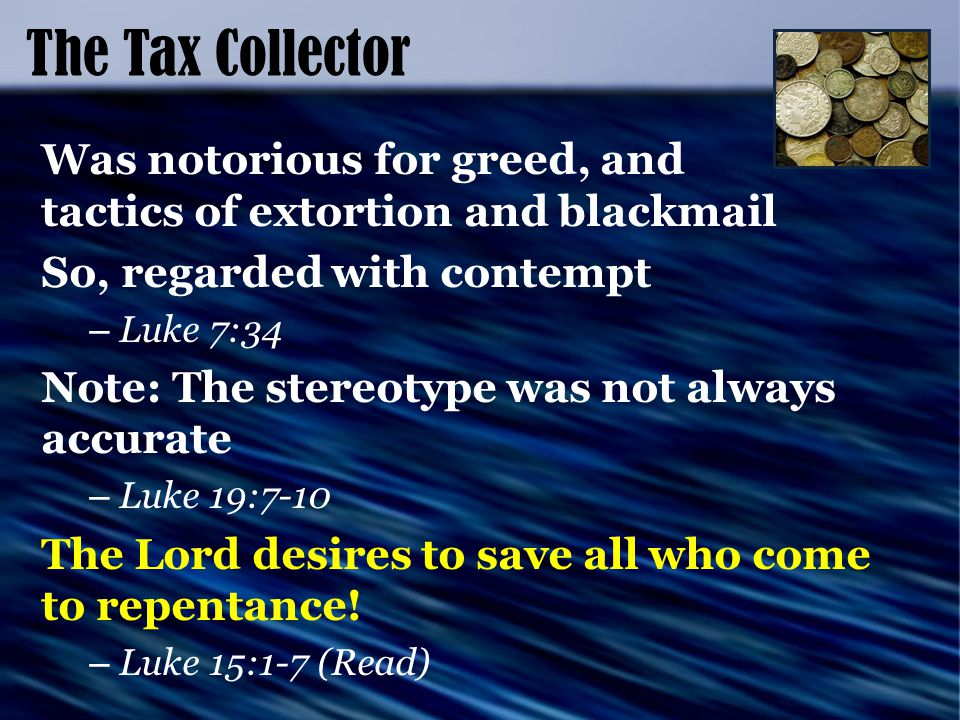 The Tax Collector Was notorious for greed, and tactics of extortion and blackmail So, regarded with contempt – Luke 7:34 Note: The stereotype was not always accurate – Luke 19:7-10 The Lord desires to save all who come to repentance.