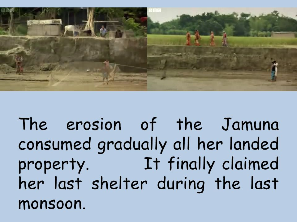 The erosion of the Jamuna consumed gradually all her landed property. It finally claimed her last shelter during the last monsoon.