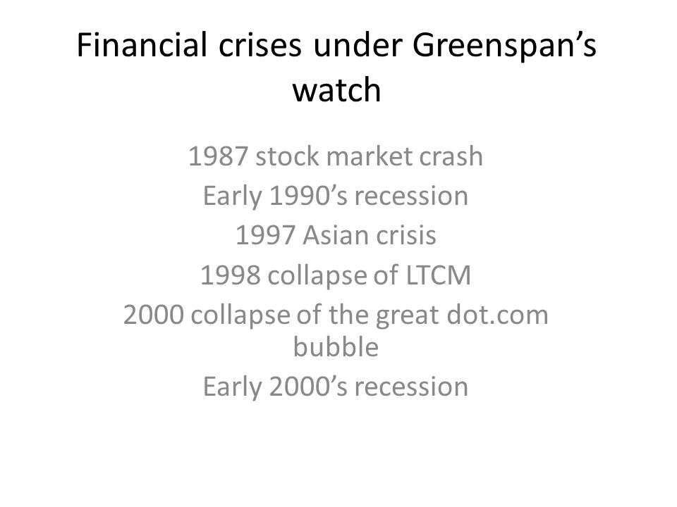 Financial crises under Greenspan's watch 1987 stock market crash Early 1990's recession 1997 Asian crisis 1998 collapse of LTCM 2000 collapse of the great dot.com bubble Early 2000's recession