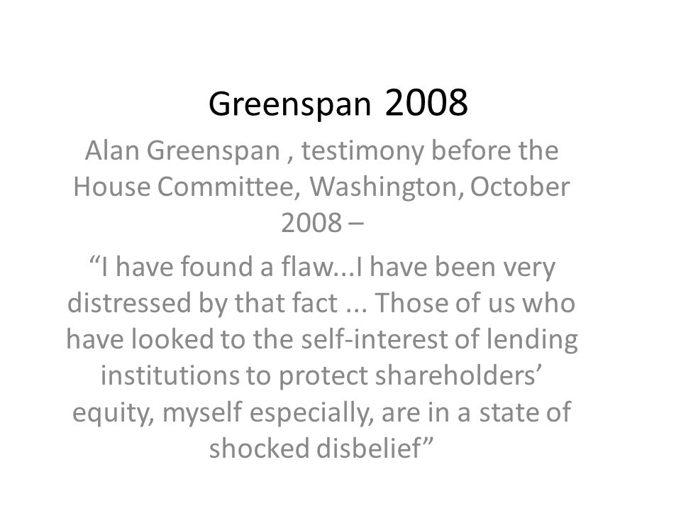 Chairman – You found that your view of the world, your ideology, was not working? Greenspan- Absolutely precisely.
