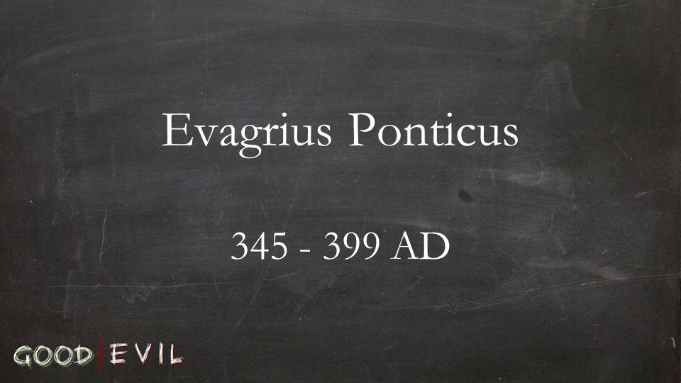 Evagrius Ponticus 345 - 399 AD