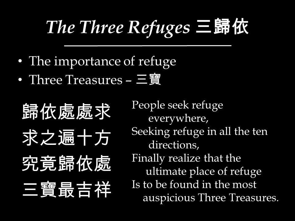 The Three Refuges 三歸依 The importance of refuge Three Treasures – 三寶 歸依處處求 求之遍十方 究竟歸依處 三寶最吉祥 People seek refuge everywhere, Seeking refuge in all the t