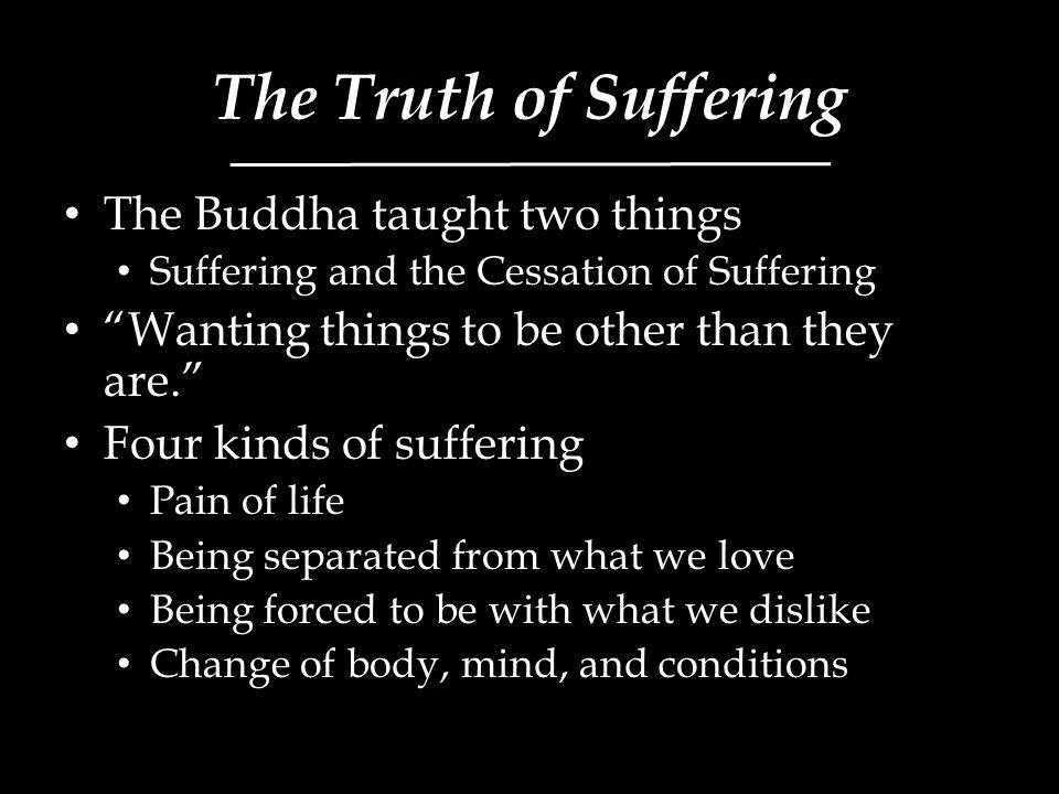 The Truth of Suffering The Buddha taught two things Suffering and the Cessation of Suffering Wanting things to be other than they are. Four kinds of suffering Pain of life Being separated from what we love Being forced to be with what we dislike Change of body, mind, and conditions