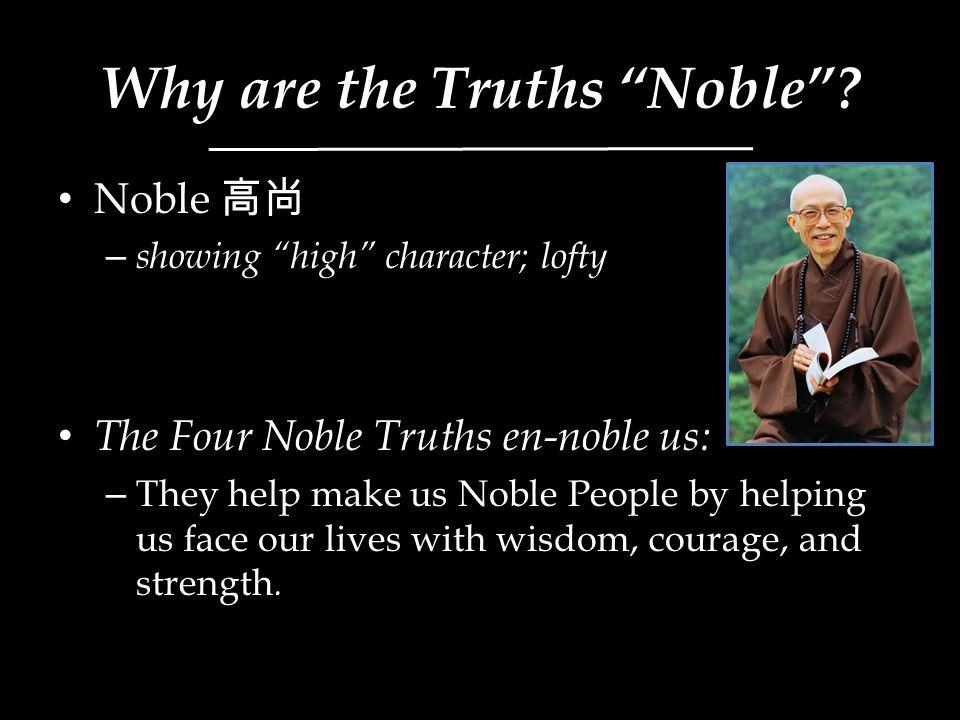 """Why are the Truths """"Noble""""? Noble 高尚 – showing """"high"""" character; lofty The Four Noble Truths en-noble us: – They help make us Noble People by helping"""
