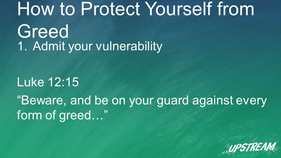 How to Protect Yourself from Greed 1.Admit your vulnerability Luke 12:15 Beware, and be on your guard against every form of greed…