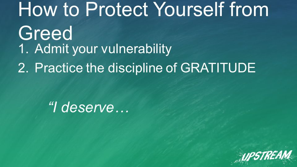How to Protect Yourself from Greed 1.Admit your vulnerability 2.Practice the discipline of GRATITUDE I deserve…