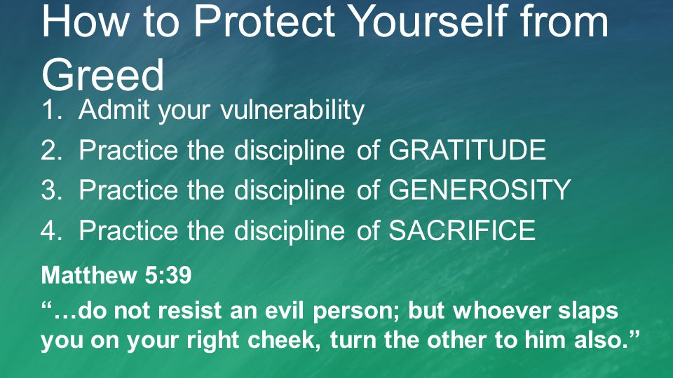 How to Protect Yourself from Greed 1.Admit your vulnerability 2.Practice the discipline of GRATITUDE 3.Practice the discipline of GENEROSITY 4.Practice the discipline of SACRIFICE Matthew 5:39 …do not resist an evil person; but whoever slaps you on your right cheek, turn the other to him also.