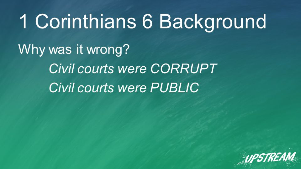 1 Corinthians 6 Background Why was it wrong Civil courts were CORRUPT Civil courts were PUBLIC