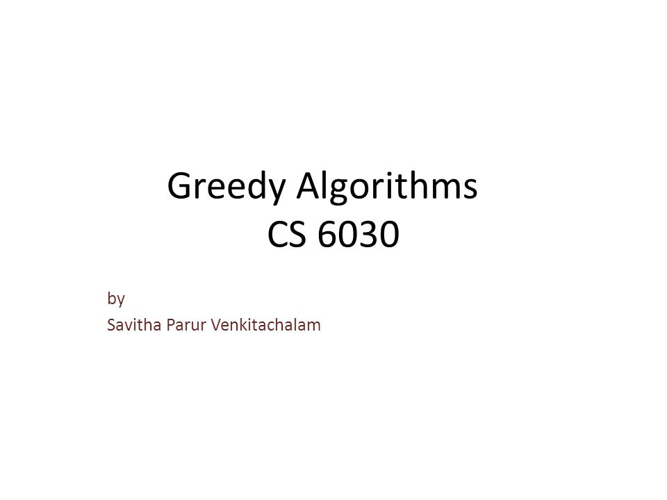 Greedy Algorithms CS 6030 by Savitha Parur Venkitachalam