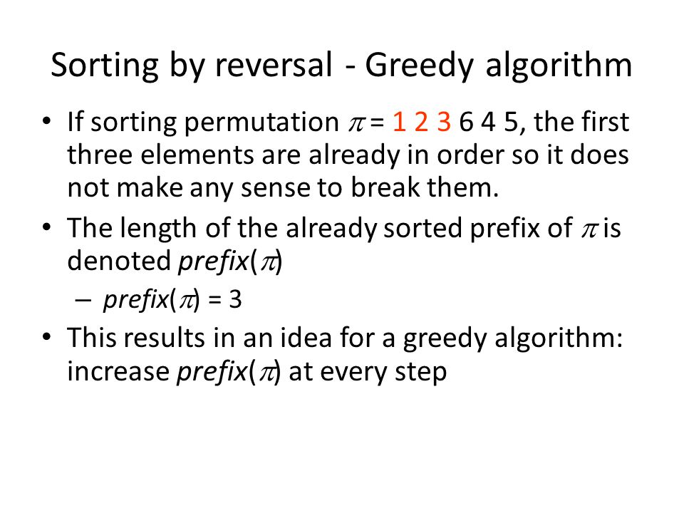 Sorting by reversal - Greedy algorithm If sorting permutation  = 1 2 3 6 4 5, the first three elements are already in order so it does not make any sense to break them.