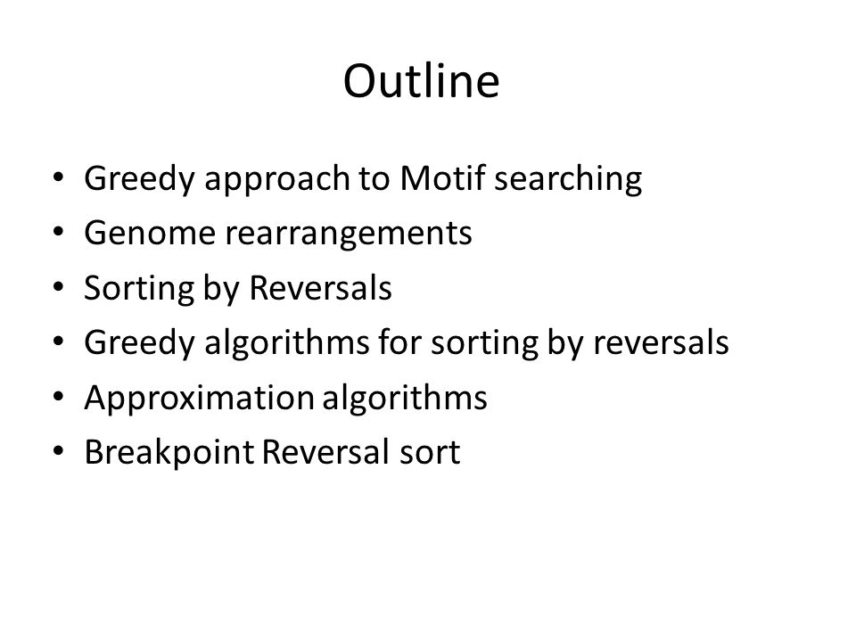 Outline Greedy approach to Motif searching Genome rearrangements Sorting by Reversals Greedy algorithms for sorting by reversals Approximation algorithms Breakpoint Reversal sort