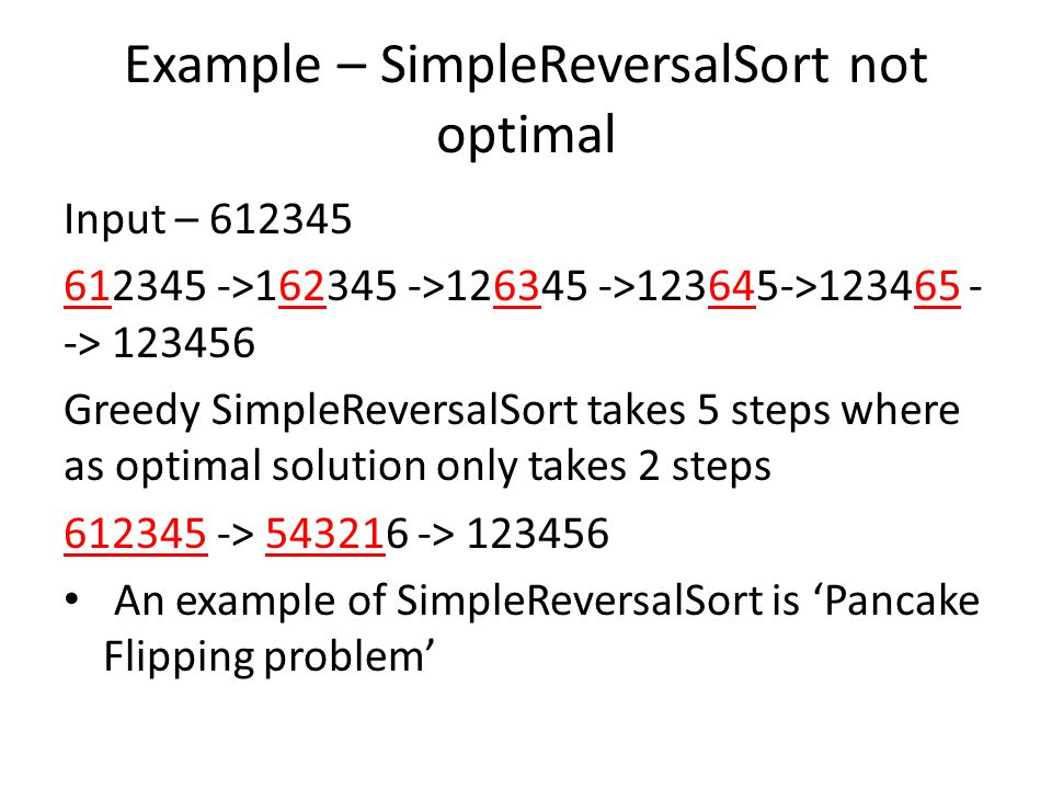 Example – SimpleReversalSort not optimal Input – 612345 612345 ->162345 ->126345 ->123645->123465 - -> 123456 Greedy SimpleReversalSort takes 5 steps where as optimal solution only takes 2 steps 612345 -> 543216 -> 123456 An example of SimpleReversalSort is 'Pancake Flipping problem'