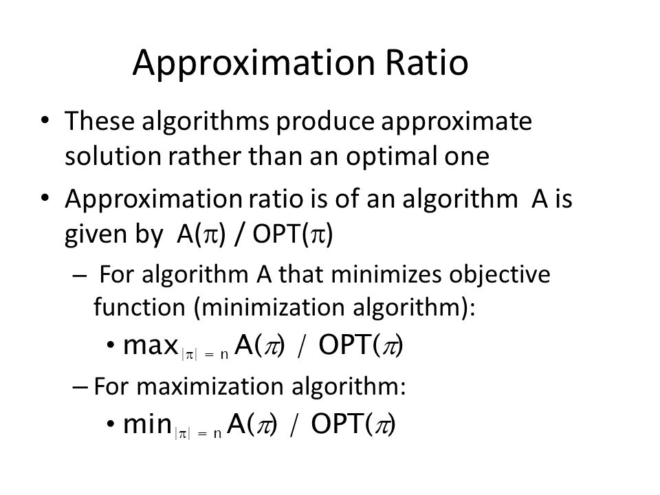 Approximation Ratio These algorithms produce approximate solution rather than an optimal one Approximation ratio is of an algorithm A is given by A(  ) / OPT(  ) – For algorithm A that minimizes objective function (minimization algorithm): max |  | = n A(  ) / OPT(  ) – For maximization algorithm: min |  | = n A(  ) / OPT(  )