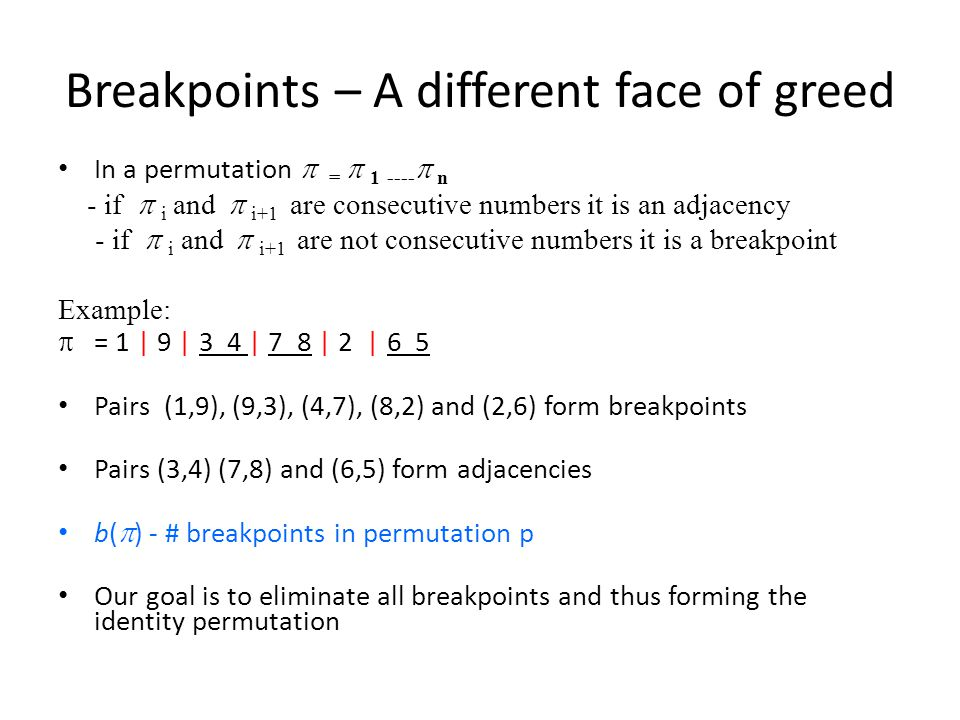 Breakpoints – A different face of greed In a permutation  =  1  ----  n - if  i and  i+1 are consecutive numbers it is an adjacency - if  i and  i+1 are not consecutive numbers it is a breakpoint Example:  = 1 | 9 | 3 4 | 7 8 | 2 | 6 5 Pairs (1,9), (9,3), (4,7), (8,2) and (2,6) form breakpoints Pairs (3,4) (7,8) and (6,5) form adjacencies b(  ) - # breakpoints in permutation p Our goal is to eliminate all breakpoints and thus forming the identity permutation