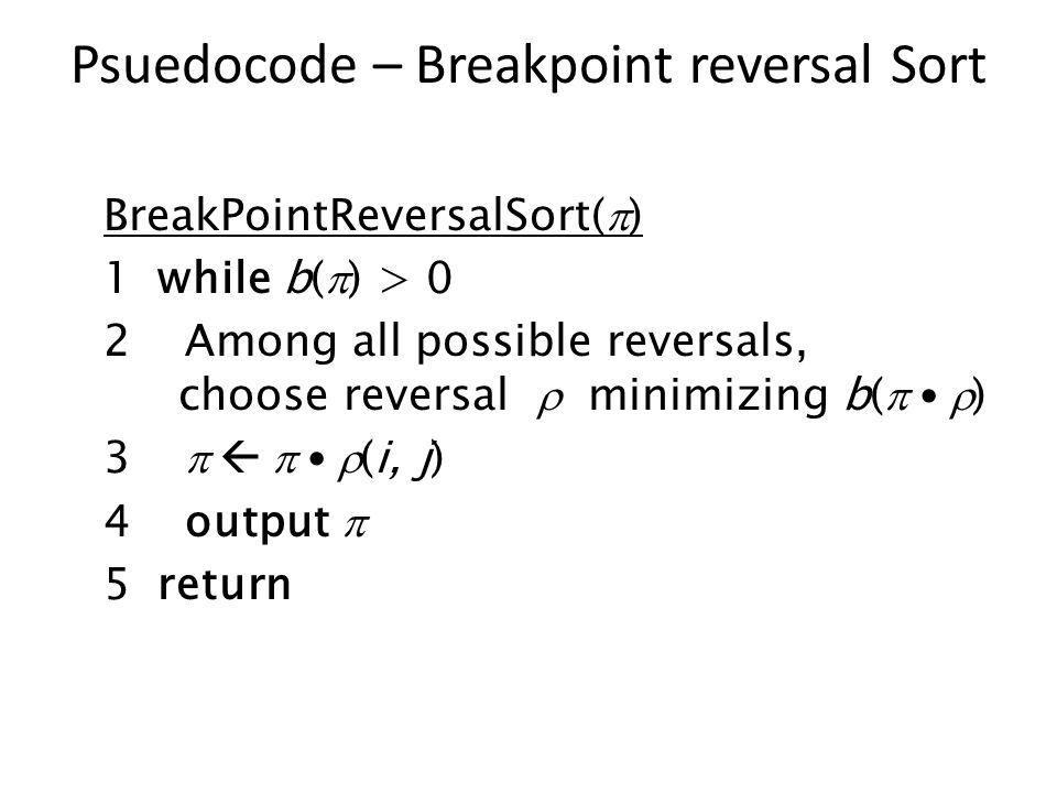 Psuedocode – Breakpoint reversal Sort BreakPointReversalSort(  ) 1 while b(  ) > 0 2 Among all possible reversals, choose reversal  minimizing b(   ) 3     (i, j) 4 output  5 return