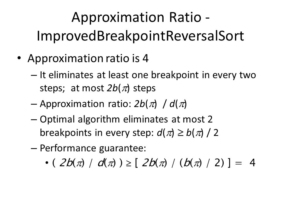 Approximation Ratio - ImprovedBreakpointReversalSort Approximation ratio is 4 – It eliminates at least one breakpoint in every two steps; at most 2b(  ) steps – Approximation ratio: 2b(  ) / d(  ) – Optimal algorithm eliminates at most 2 breakpoints in every step: d(  )  b(  ) / 2 – Performance guarantee: ( 2b(  ) / d(  ) )  [ 2b(  ) / (b(  ) / 2) ] = 4