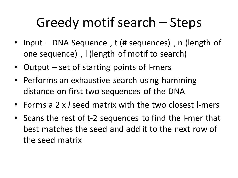 Greedy motif search – Steps Input – DNA Sequence, t (# sequences), n (length of one sequence), l (length of motif to search) Output – set of starting points of l-mers Performs an exhaustive search using hamming distance on first two sequences of the DNA Forms a 2 x l seed matrix with the two closest l-mers Scans the rest of t-2 sequences to find the l-mer that best matches the seed and add it to the next row of the seed matrix