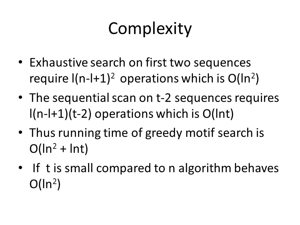 Complexity Exhaustive search on first two sequences require l(n-l+1) 2 operations which is O(ln 2 ) The sequential scan on t-2 sequences requires l(n-l+1)(t-2) operations which is O(lnt) Thus running time of greedy motif search is O(ln 2 + lnt) If t is small compared to n algorithm behaves O(ln 2 )