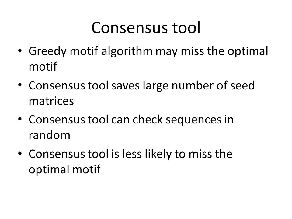 Consensus tool Greedy motif algorithm may miss the optimal motif Consensus tool saves large number of seed matrices Consensus tool can check sequences in random Consensus tool is less likely to miss the optimal motif