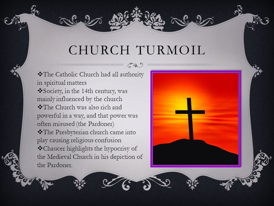 CHURCH TURMOIL  The Catholic Church had all authority in spiritual matters  Society, in the 14th century, was mainly influenced by the church  The Church was also rich and powerful in a way, and that power was often misused (the Pardoner)  The Presbyterian church came into play causing religious confusion  Chaucer highlights the hypocrisy of the Medieval Church in his depiction of the Pardoner.