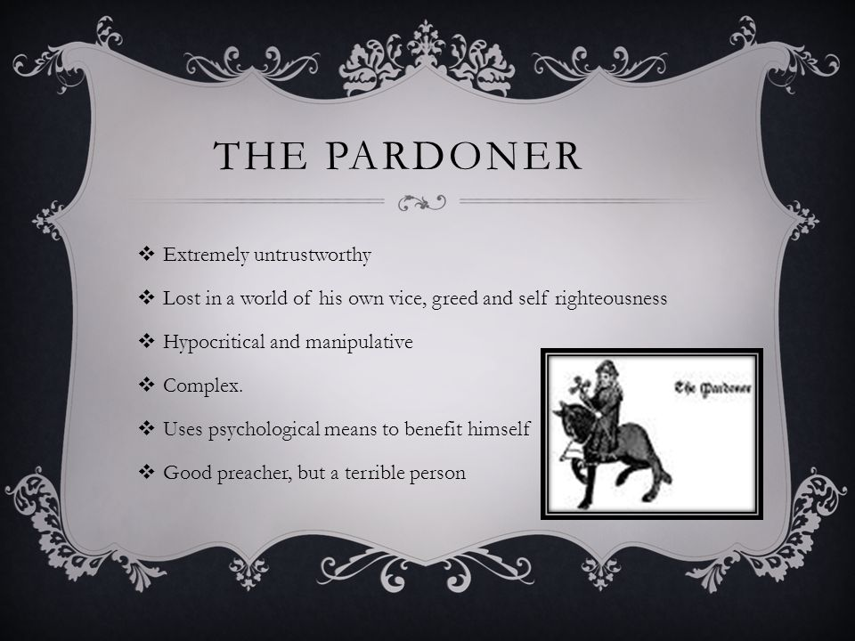 THE PARDONER  Extremely untrustworthy  Lost in a world of his own vice, greed and self righteousness  Hypocritical and manipulative  Complex.