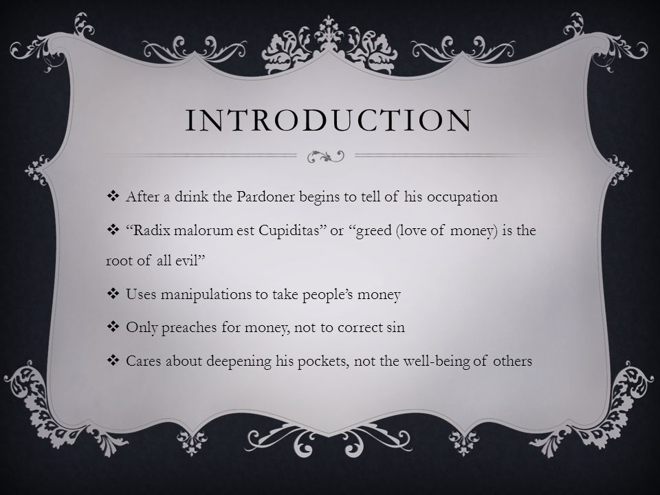 INTRODUCTION  After a drink the Pardoner begins to tell of his occupation  Radix malorum est Cupiditas or greed (love of money) is the root of all evil  Uses manipulations to take people's money  Only preaches for money, not to correct sin  Cares about deepening his pockets, not the well-being of others