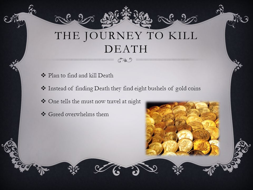 THE JOURNEY TO KILL DEATH  Plan to find and kill Death  Instead of finding Death they find eight bushels of gold coins  One tells the must now travel at night  Greed overwhelms them