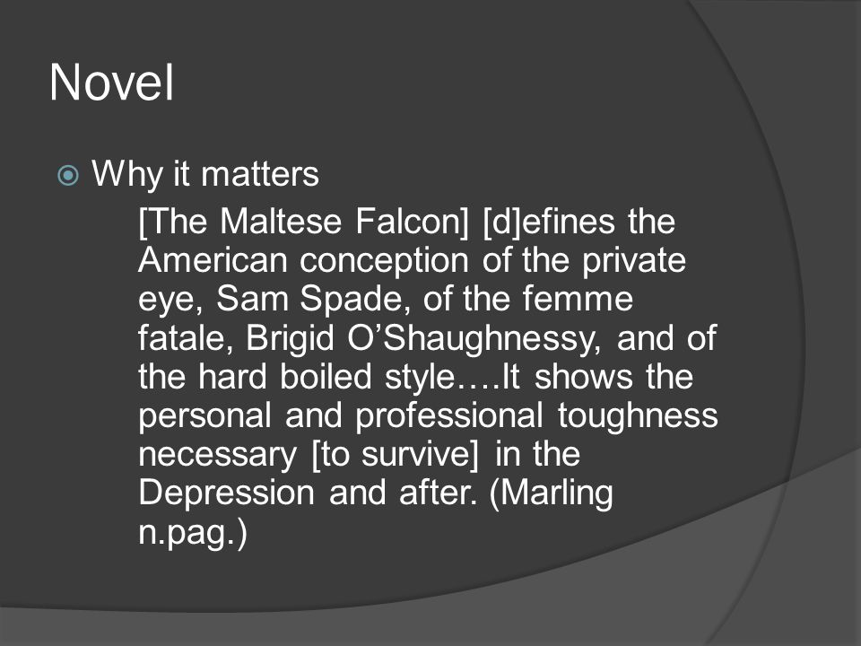 Novel  Why it matters [The Maltese Falcon] [d]efines the American conception of the private eye, Sam Spade, of the femme fatale, Brigid O'Shaughnessy