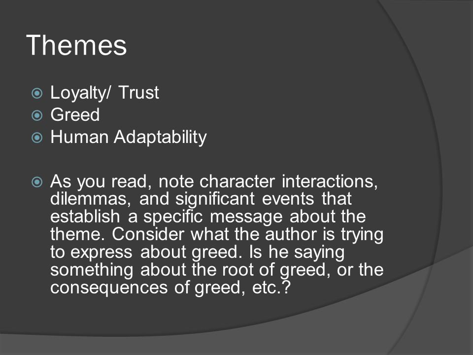 Themes  Loyalty/ Trust  Greed  Human Adaptability  As you read, note character interactions, dilemmas, and significant events that establish a spe